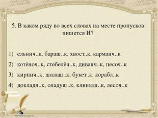 5. В каком ряду во всех словах на месте пропусков пишется И? ельнич..к, бараш