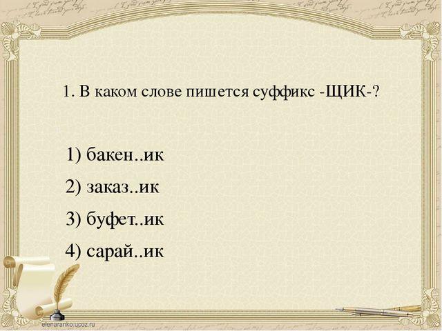 1. В каком слове пишется суффикс -ЩИК-? 1) бакен..ик 2) заказ..ик 3) буфет..и...