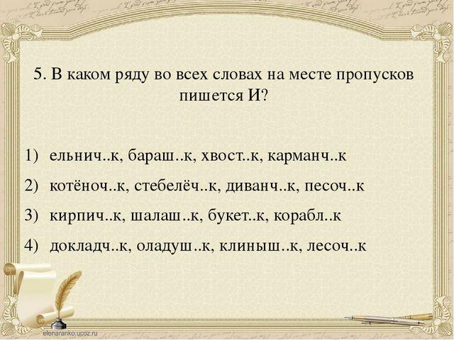 5. В каком ряду во всех словах на месте пропусков пишется И? ельнич..к, бараш...