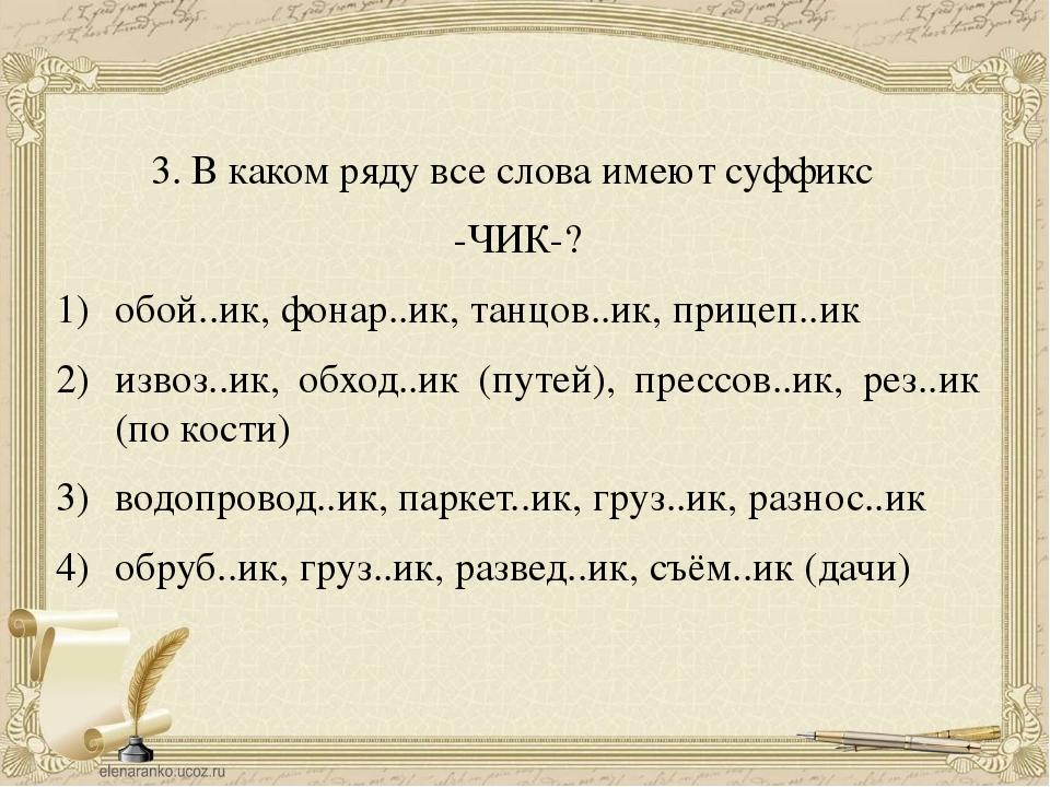 3. В каком ряду все слова имеют суффикс -ЧИК-? обой..ик, фонар..ик, танцов..и...