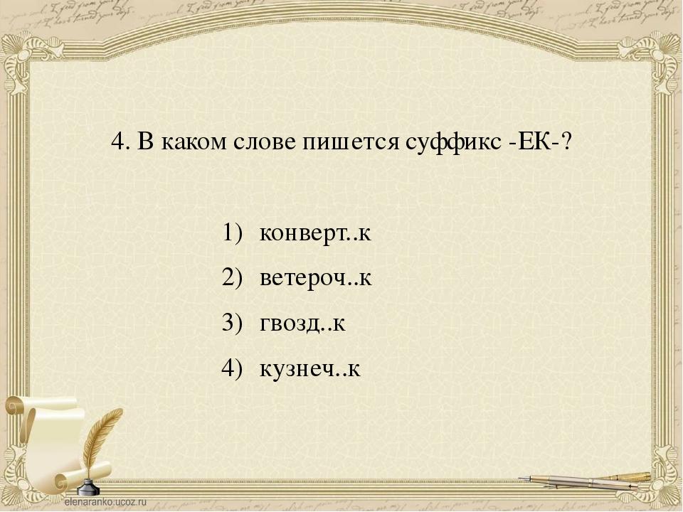 4. В каком слове пишется суффикс -ЕК-? конверт..к ветероч..к гвозд..к кузнеч..к