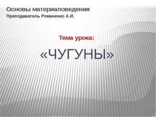 «ЧУГУНЫ» Основы материаловедения Преподаватель Романенко А.И. Тема урока: