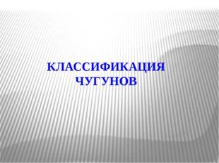 КЛАССИФИКАЦИЯ ЧУГУНОВ