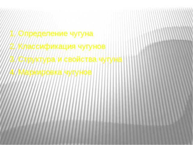 1. Определение чугуна 2. Классификация чугунов 3. Структура и свойства чугуна...