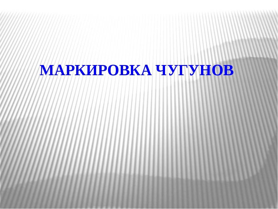 МАРКИРОВКА ЧУГУНОВ