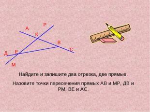 А Д К М В С Р Е Найдите и запишите два отрезка, две прямые. Назовите точки пе