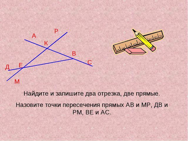 А Д К М В С Р Е Найдите и запишите два отрезка, две прямые. Назовите точки пе...