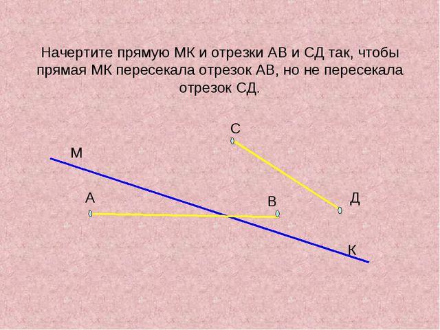 Начертите прямую МК и отрезки АВ и СД так, чтобы прямая МК пересекала отрезок...
