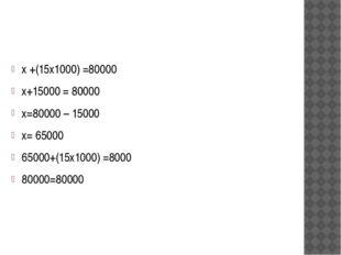 х +(15х1000) =80000 х+15000 = 80000 х=80000 – 15000 х= 65000 65000+(15х1000)