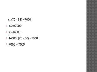 х :(70 - 68) =7000 х:2 =7000 х =14000 14000 :(70 - 68) =7000 7000 = 7000