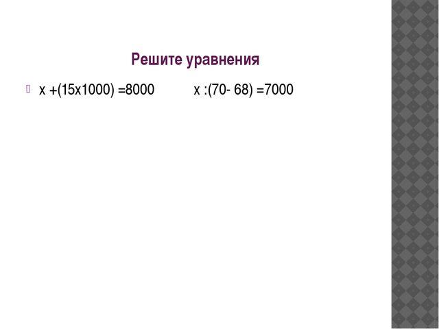 Решите уравнения х +(15х1000) =8000 х :(70- 68) =7000