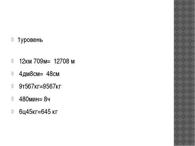 1уровень 12км 709м= 12708 м 4дм8см= 48см 9т567кг=9567кг 480мин= 8ч 6ц45кг=64...