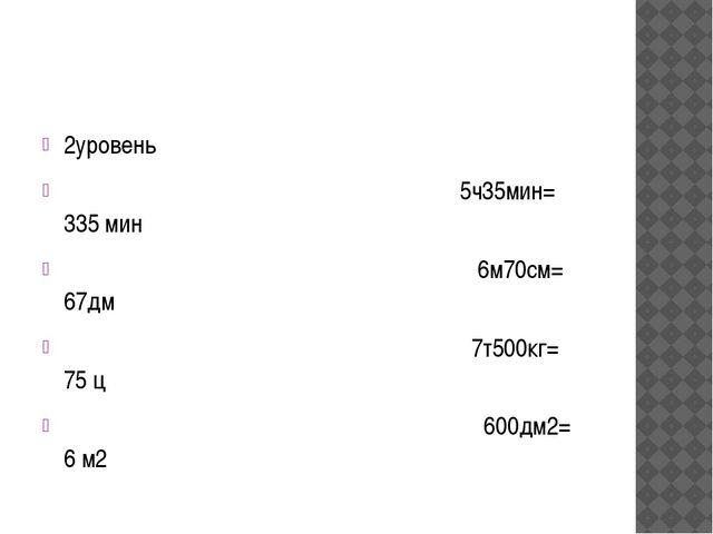 2уровень 5ч35мин= 335 мин 6м70см= 67дм 7т500кг= 75 ц 600дм2= 6 м2
