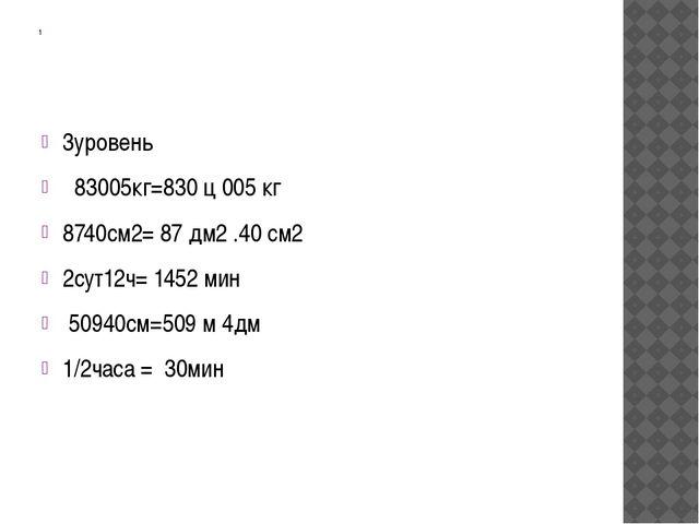 1 3уровень 83005кг=830 ц 005 кг 8740см2= 87 дм2 .40 см2 2сут12ч= 1452 мин 509...