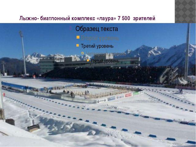 Лыжно- биатлонный комплекс «лаура» 7 500 зрителей