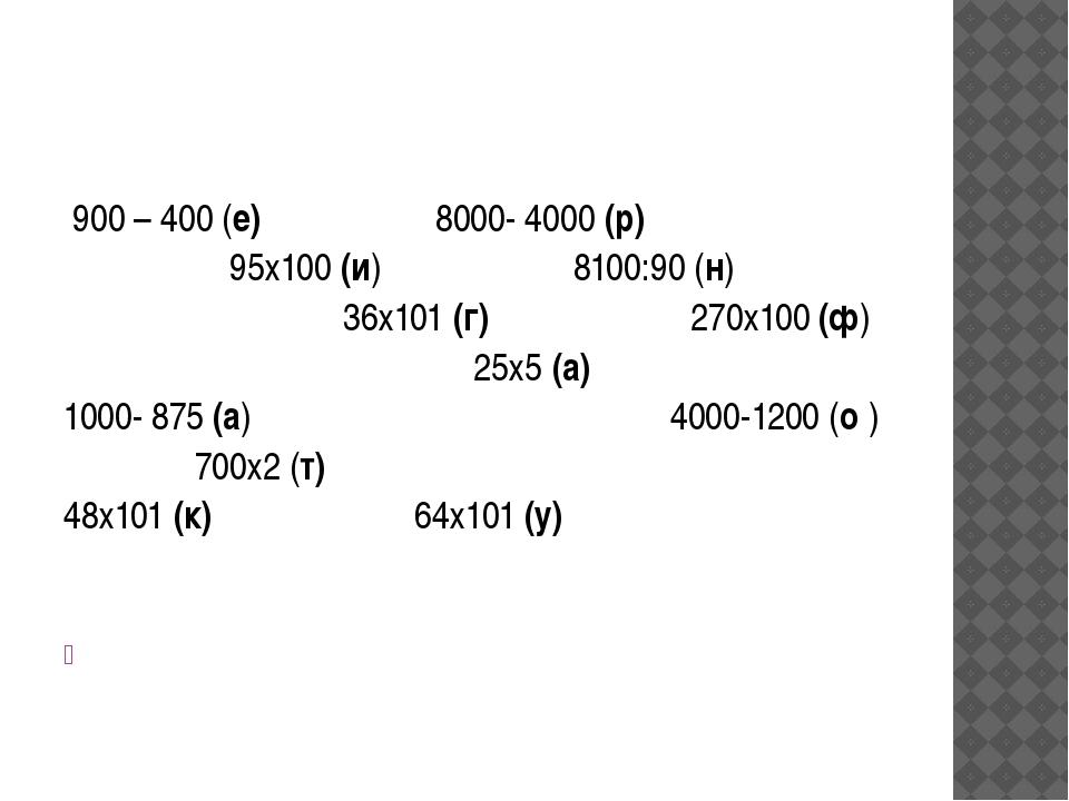 900 – 400 (е) 8000- 4000 (р) 95х100 (и) 8100:90 (н) 36х101 (г) 270х100 (ф) 2...