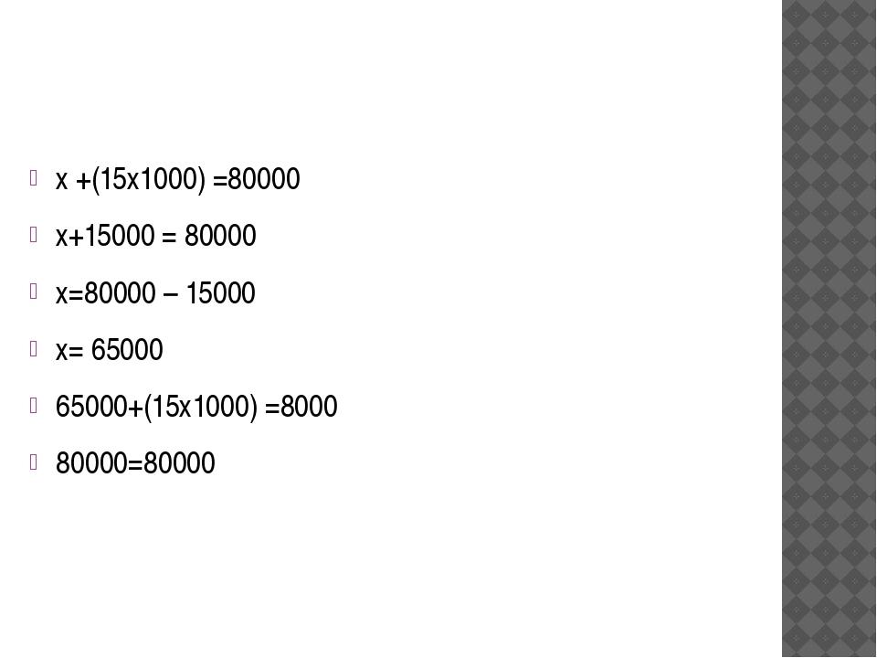 х +(15х1000) =80000 х+15000 = 80000 х=80000 – 15000 х= 65000 65000+(15х1000)...