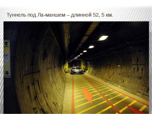 Туннель под Ла-маншем – длинной 52, 5 км.