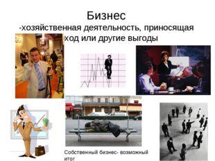 Бизнес -хозяйственная деятельность, приносящая доход или другие выгоды Собств