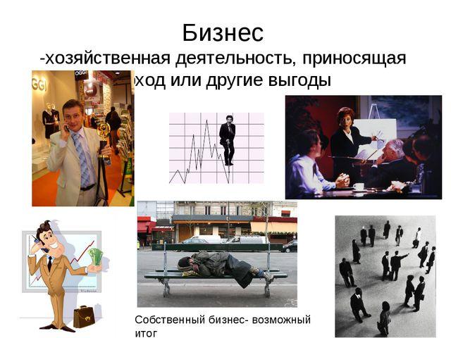 Бизнес -хозяйственная деятельность, приносящая доход или другие выгоды Собств...