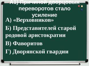 А1) Причиной дворцовых переворотов стало усиление А) «Верховников» Б) Предста