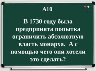 А10 В 1730 году была предпринята попытка ограничить абсолютную власть монарха