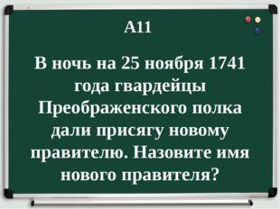 А11 В ночь на 25 ноября 1741 года гвардейцы Преображенского полка дали присяг