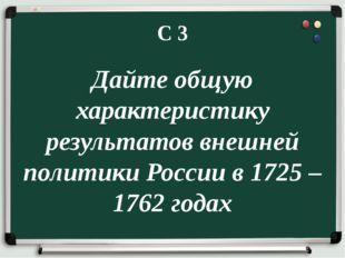 С 3 Дайте общую характеристику результатов внешней политики России в 1725 – 1