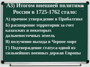 А3) Итогом внешней политики России в 1725-1762 стало: А) прочное утверждение