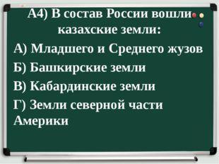 А4) В состав России вошли казахские земли: А) Младшего и Среднего жузов Б) Ба