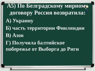 А5) По Белградскому мирному договору Россия возвратила: А) Украину Б) часть т