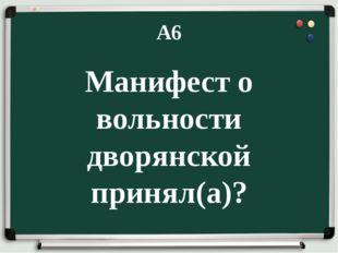 А6 Манифест о вольности дворянской принял(а)?