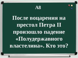 А8 После воцарения на престол Петра II произошло падение «Полудержавного вла