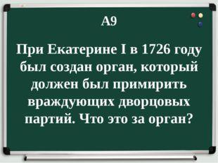 А9 При Екатерине I в 1726 году был создан орган, который должен был примирить