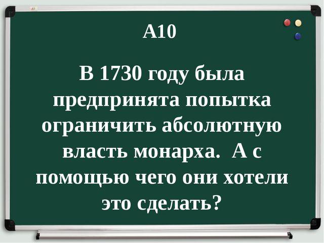 А10 В 1730 году была предпринята попытка ограничить абсолютную власть монарха...