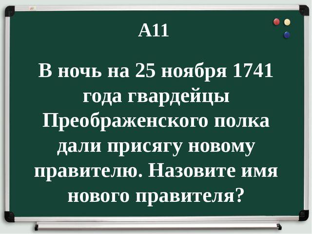 А11 В ночь на 25 ноября 1741 года гвардейцы Преображенского полка дали присяг...