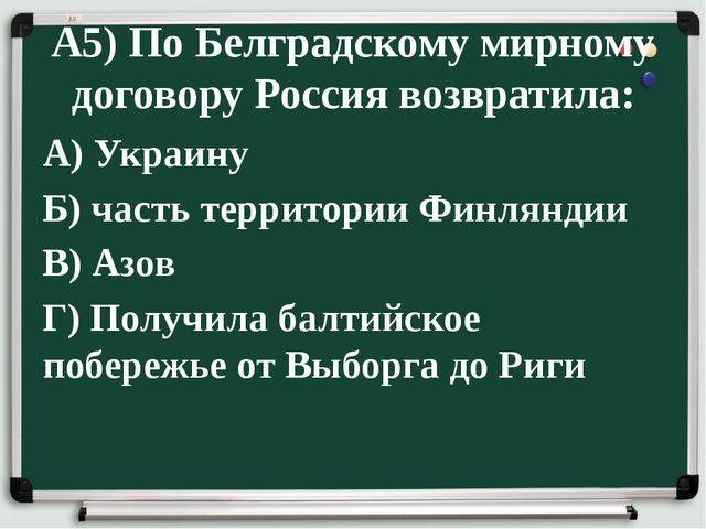 А5) По Белградскому мирному договору Россия возвратила: А) Украину Б) часть т...