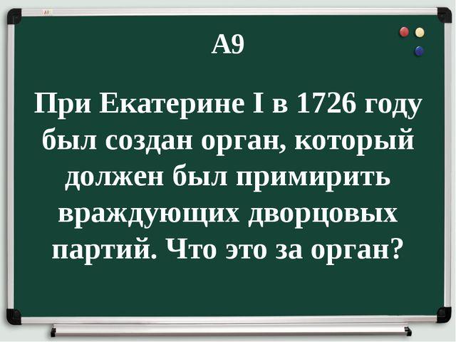 А9 При Екатерине I в 1726 году был создан орган, который должен был примирить...
