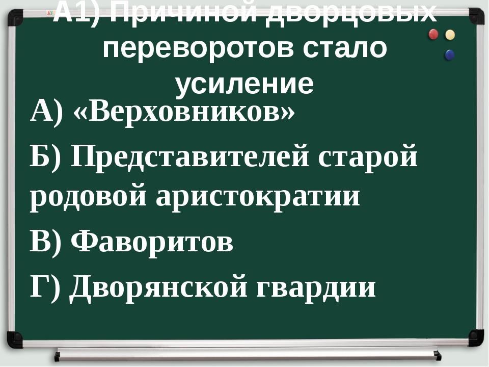 А1) Причиной дворцовых переворотов стало усиление А) «Верховников» Б) Предста...