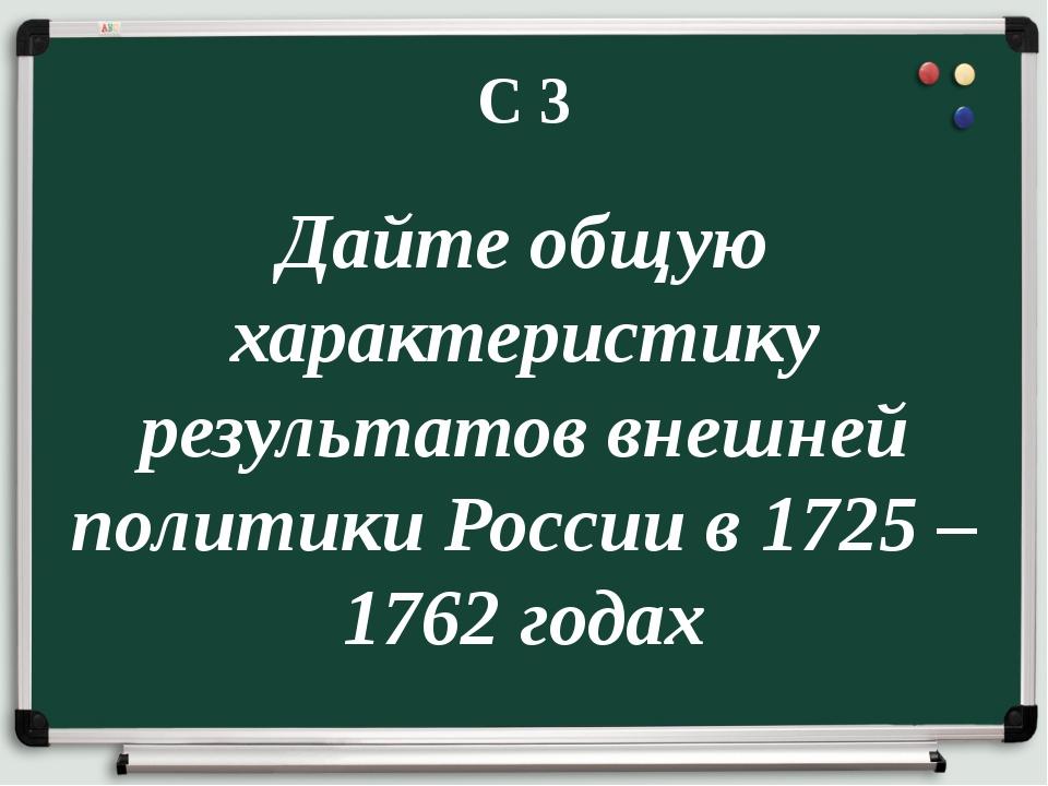 С 3 Дайте общую характеристику результатов внешней политики России в 1725 – 1...