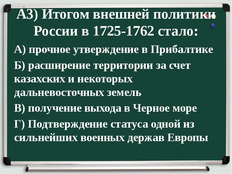 А3) Итогом внешней политики России в 1725-1762 стало: А) прочное утверждение...
