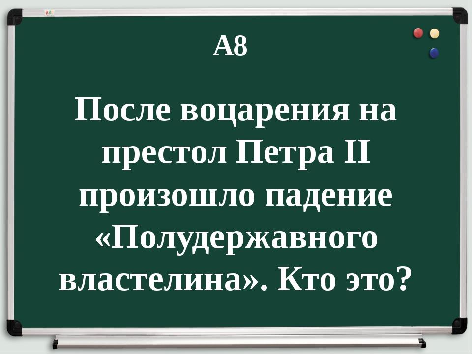 А8 После воцарения на престол Петра II произошло падение «Полудержавного вла...
