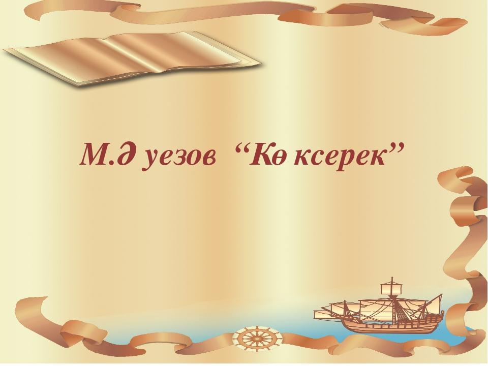 """М.Әуезов """"Көксерек"""""""