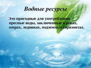 Водные ресурсы Это пригодные для употребления пресные воды, заключенные в рек