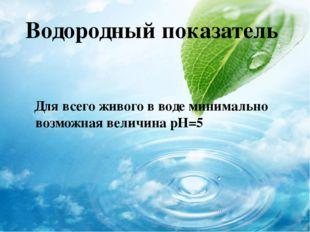 Водородный показатель Для всего живого в воде минимально возможная величина р