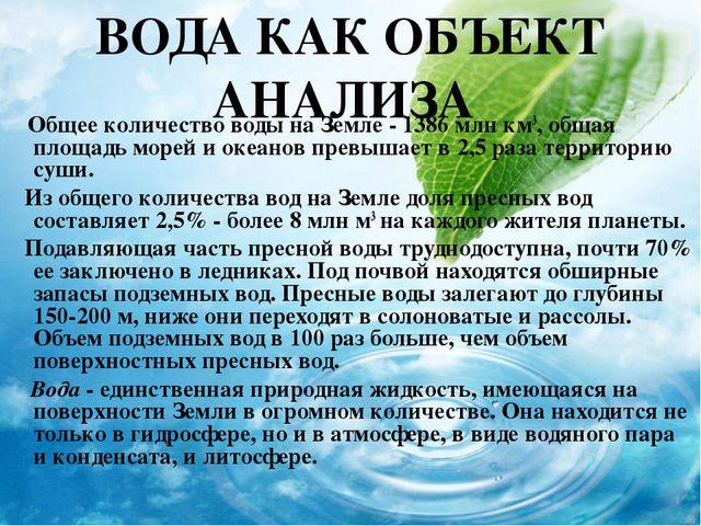 ВОДА КАК ОБЪЕКТ АНАЛИЗА Общее количество воды на Земле - 1386 млн км3, общая...