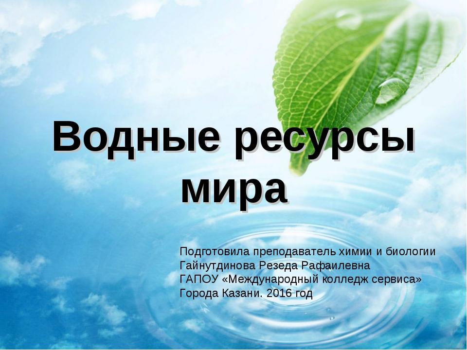 Водные ресурсы мира Подготовила преподаватель химии и биологии Гайнутдинова Р...