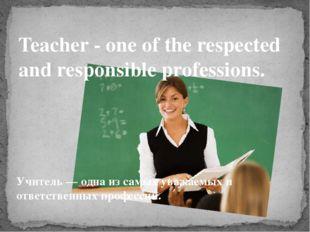 Учитель — одна из самых уважаемых и ответственных профессий. Teacher - one o