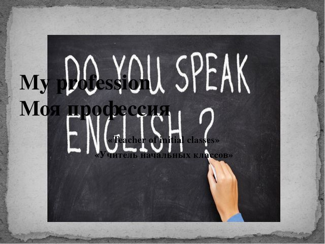 «Teacher of initial classes» «Учитель начальных классов» My profession Моя пр...