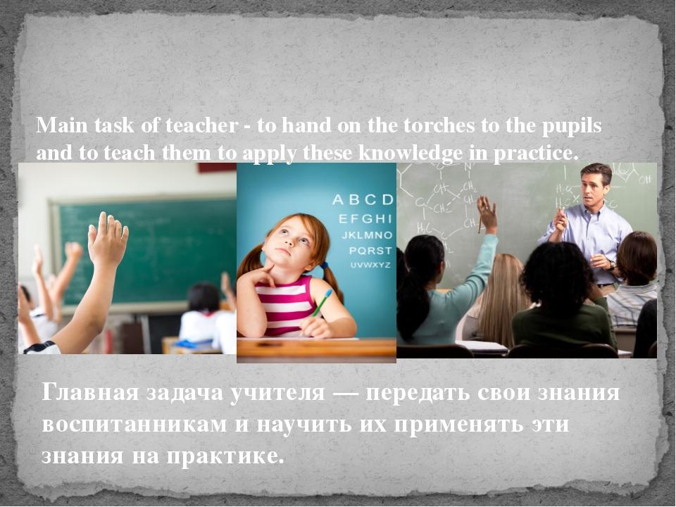 Главная задача учителя — передать свои знания воспитанникам и научить их прим...